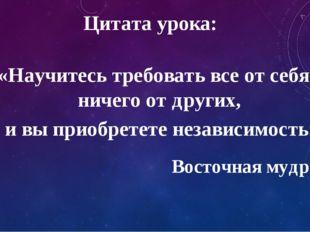 Цитата урока: «Научитесь требовать все от себя и ничего от других, и вы приоб