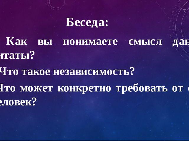 Беседа: Как вы понимаете смысл данной цитаты? Что такое независимость? Что мо...