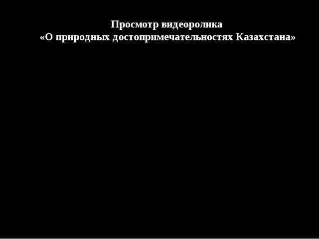 Просмотр видеоролика «О природных достопримечательностях Казахстана»