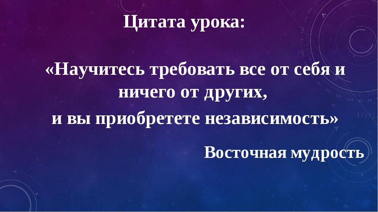 Цитата урока: «Научитесь требовать все от себя и ничего от других, и вы приоб...