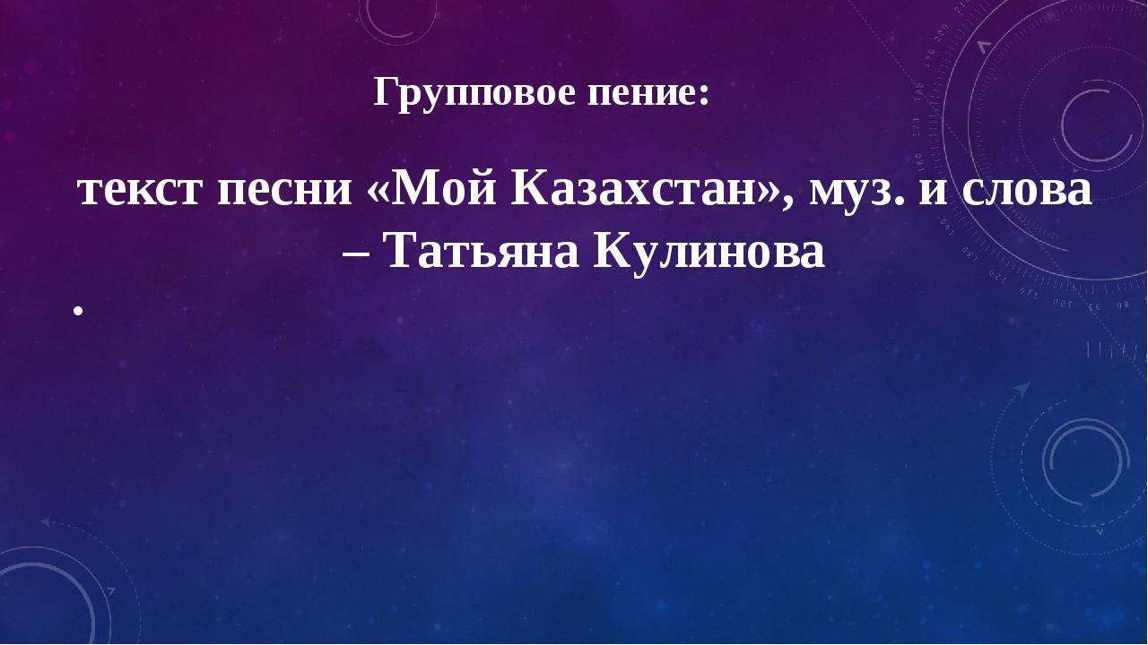 Групповое пение: текст песни «Мой Казахстан», муз. и слова – Татьяна Кулинова