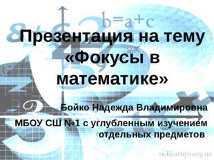 Презентация на тему «Фокусы в математике» Бойко Надежда Владимировна МБОУ СШ