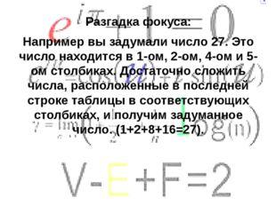 Разгадка фокуса: Например вы задумали число 27. Это число находится в 1-ом, 2