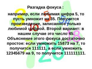 Разгадка фокуса : например, если любимая цифра 5, то пусть умножит на 35. Пол