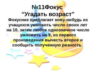 """№11Фокус """"Угадать возраст"""" Фокусник предлагает кому-нибудь из учащихся умножи"""