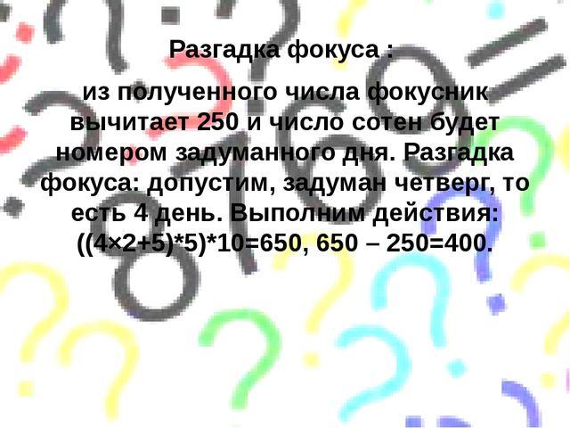 Разгадка фокуса : из полученного числа фокусник вычитает 250 и число сотен бу...