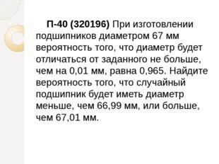 П-40 (320196) При изготовлении подшипников диаметром 67 мм вероятность того,