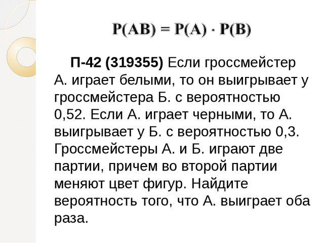 П-42 (319355) Если гроссмейстер А. играет белыми, то он выигрывает у гроссме...