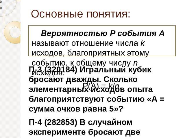 Основные понятия: Вероятностью Р события А называют отношение числа k исходов...