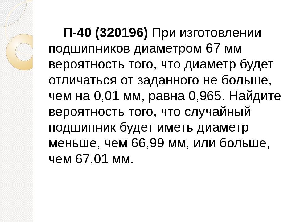 П-40 (320196) При изготовлении подшипников диаметром 67 мм вероятность того,...