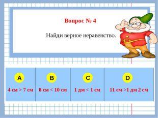 Вопрос № 4 Найди верное неравенство. A B C D  4 см > 7 см8 см < 10 см1