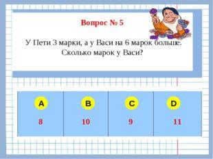 Вопрос № 5 У Пети 3 марки, а у Васи на 6 марок больше. Сколько марок у Васи?