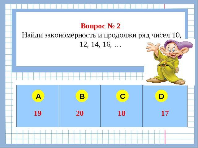 Вопрос № 2 Найди закономерность и продолжи ряд чисел 10, 12, 14, 16, … A B C...