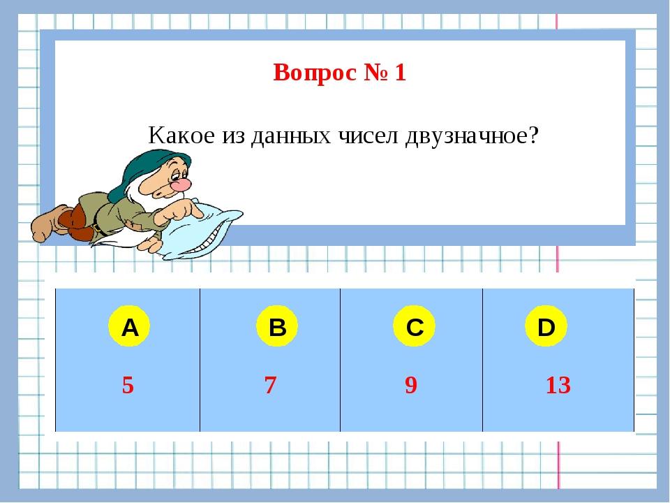 Вопрос № 1 Какое из данных чисел двузначное? A B C D  57913