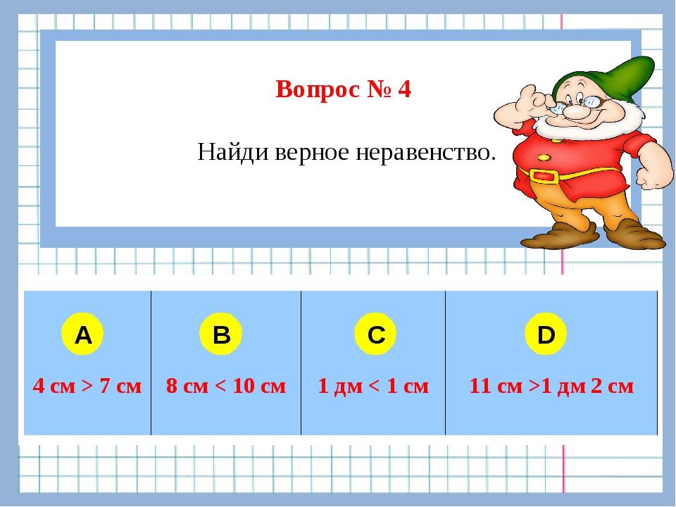 Вопрос № 4 Найди верное неравенство. A B C D  4 см > 7 см8 см < 10 см1...