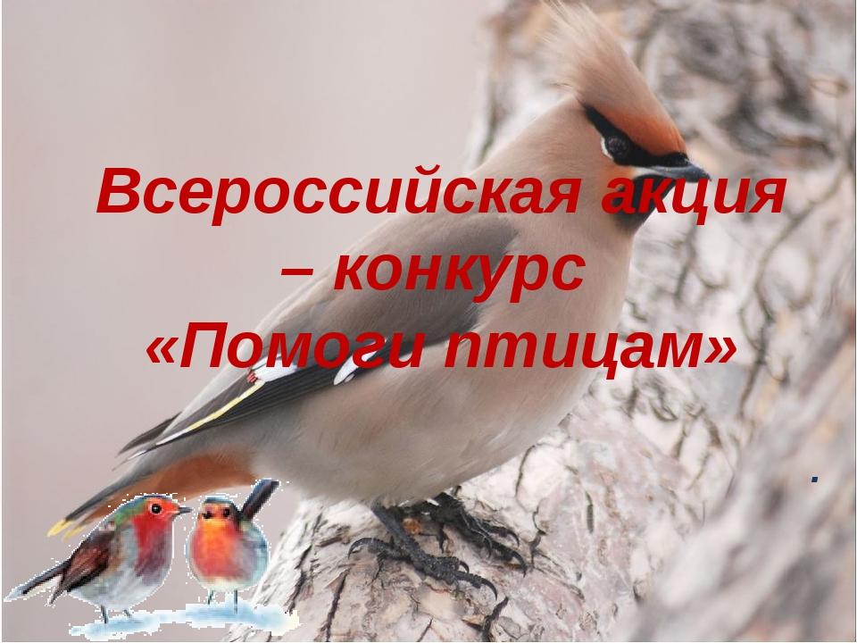 Всероссийская акция – конкурс «Помоги птицам» .