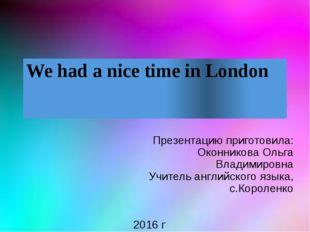 We had a nice time in London Презентацию приготовила: Оконникова Ольга Владим
