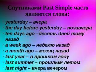 Спутниками Past Simple часто являются слова: yesterday – вчера the day before