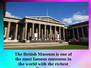 The British Museum is one of the most famous museums in the world with the ri
