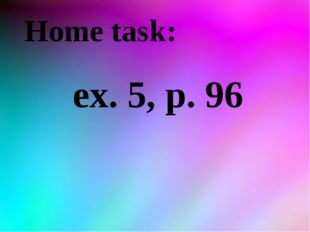 Home task: ex. 5, р. 96