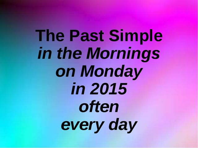 The Past Simple in the Mornings on Monday in 2015 often every day