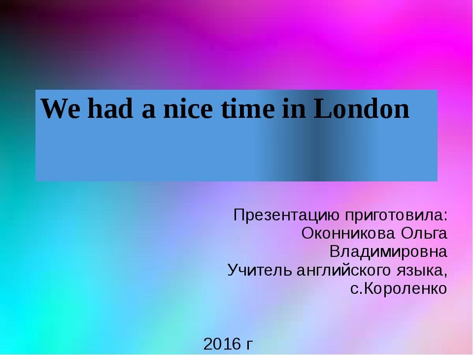 We had a nice time in London Презентацию приготовила: Оконникова Ольга Владим...
