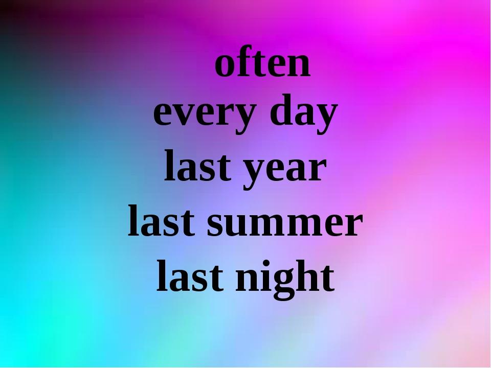 often every day last year last summer last night