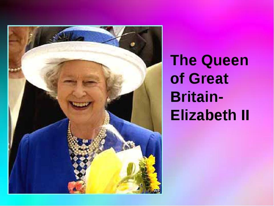 The Queen of Great Britain- Elizabeth II