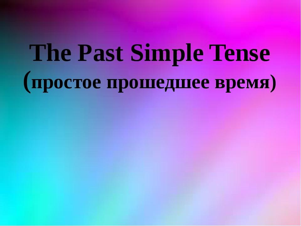 The Past Simple Tense (простое прошедшее время)