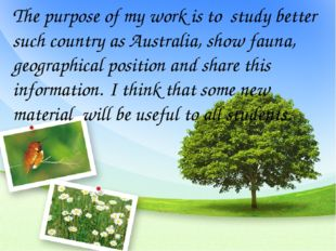 The purpose of my work is to study better such country as Australia, show fau