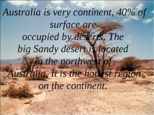 Australia is very continent, 40% of surface are occupied by deserts. The big
