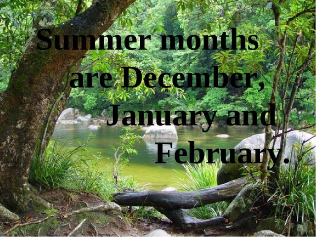 Summer months are December, January and February.