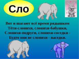 Вот и шагают всё время рядышком Тёти-слонихи, слонихи-бабушки, Слонихи-подру