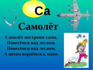 Самолёт Самолёт построим сами, Понесёмся над лесами. Понесёмся над лесами, А