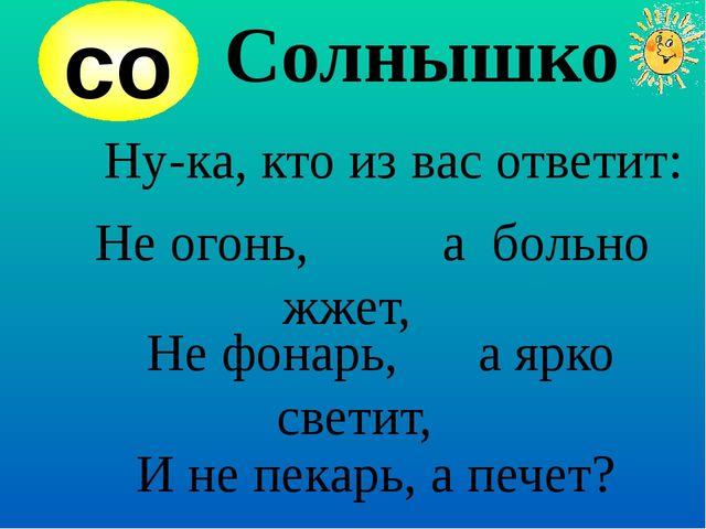 Солнышко Ну-ка, кто из вас ответит: Не огонь, а больно жжет, Не фонарь, а ярк...