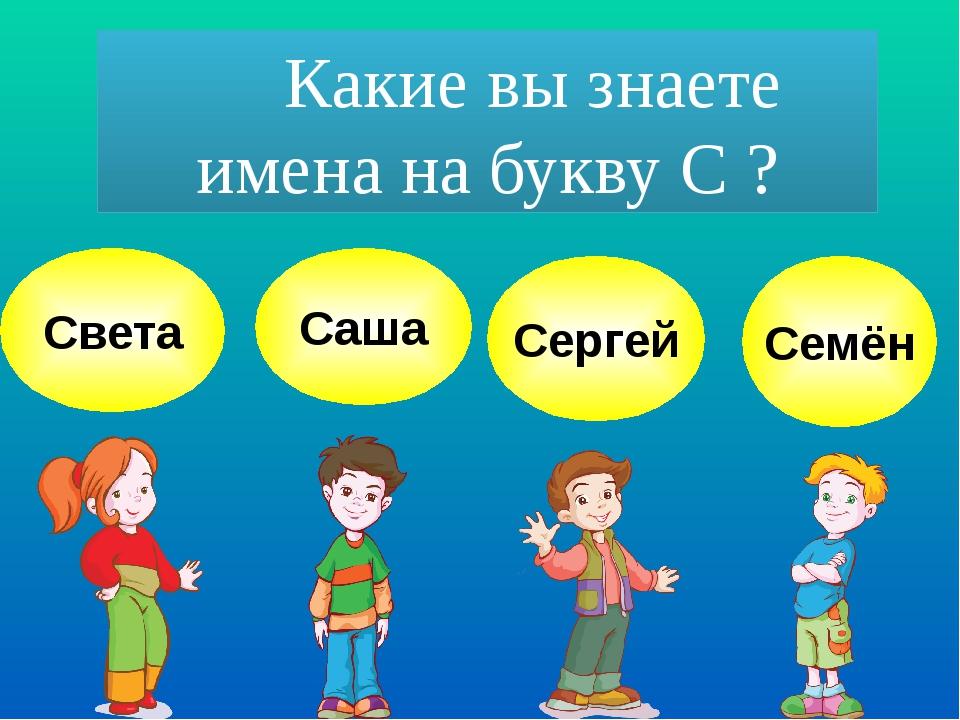 Какие вы знаете имена на букву С ? Света Саша Сергей Семён