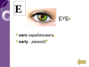 earn-зарабатывать early-ранний; E EYE