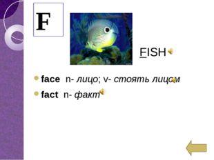 facen-лицо;v-стоять лицом factn-факт F FISH