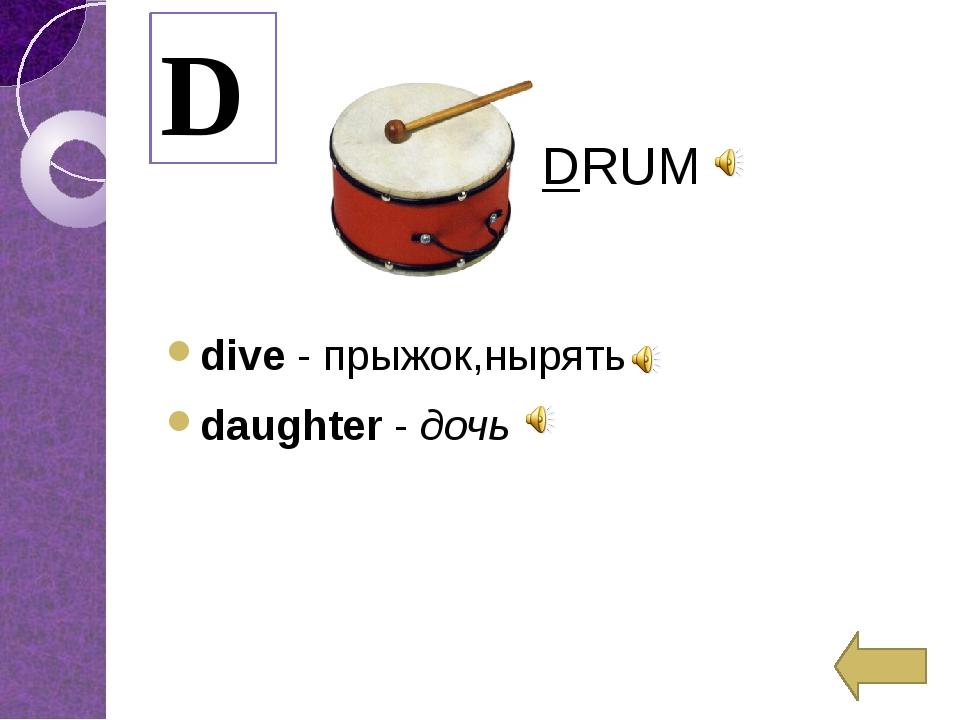 dive-прыжок,нырять daughter-дочь D DRUM