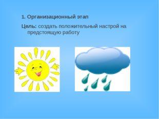 1. Организационный этап Цель: создать положительный настрой на предстоящую ра