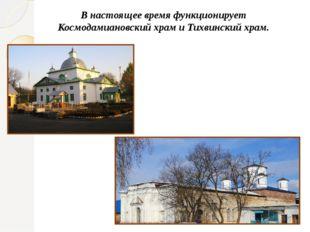 В настоящее время функционирует Космодамиановскийхрам и Тихвинский храм.