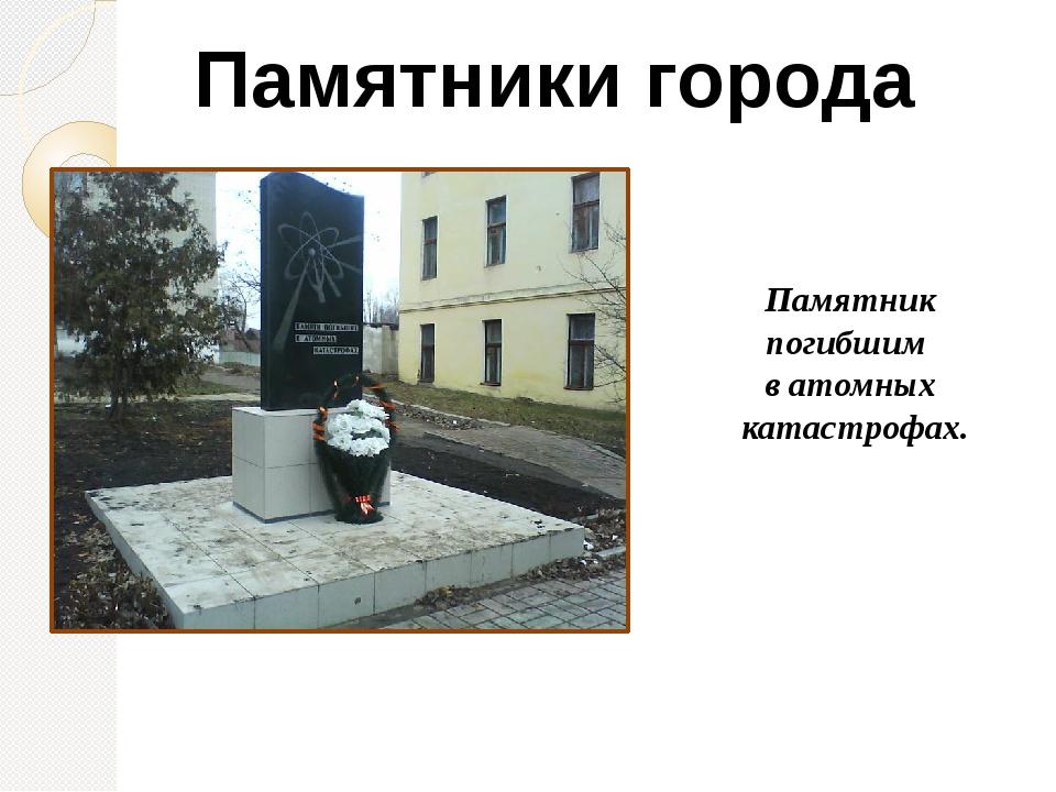 Памятники города Памятник погибшим в атомных катастрофах.