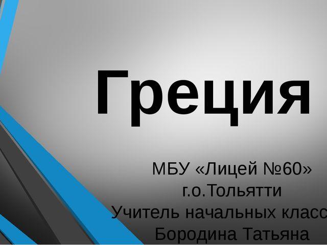 Греция МБУ «Лицей №60» г.о.Тольятти Учитель начальных классов: Бородина Татья...