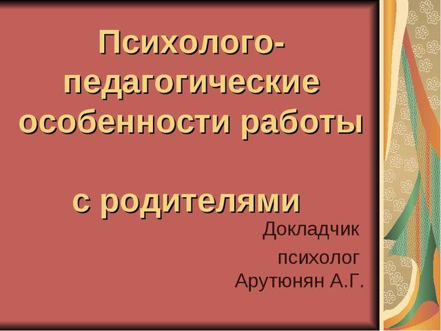 Психолого-педагогические особенности работы с родителями Докладчик психолог А...