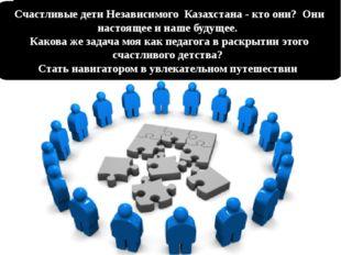 Счастливые дети Независимого Казахстана - кто они? Они настоящее и наше будущ