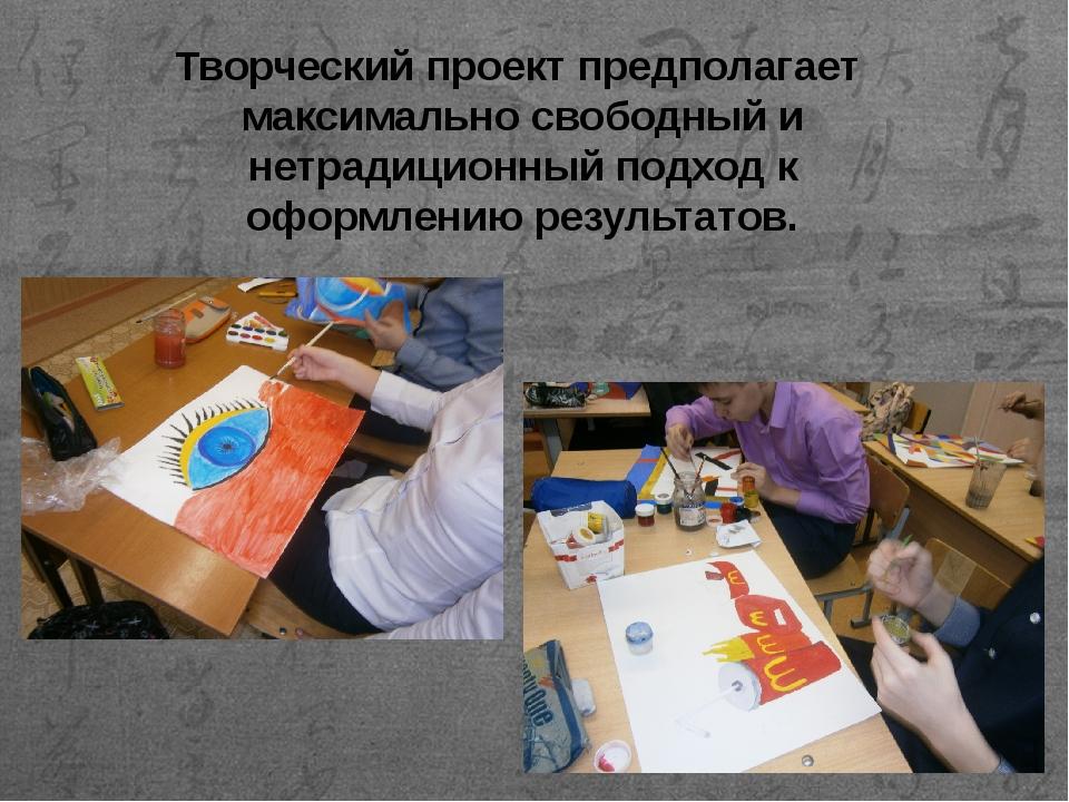 Творческий проект предполагает максимально свободный и нетрадиционный подход...