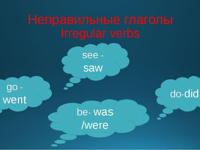 Неправильные глаголы Irregular verbs go - went be- was /were see - saw do-did