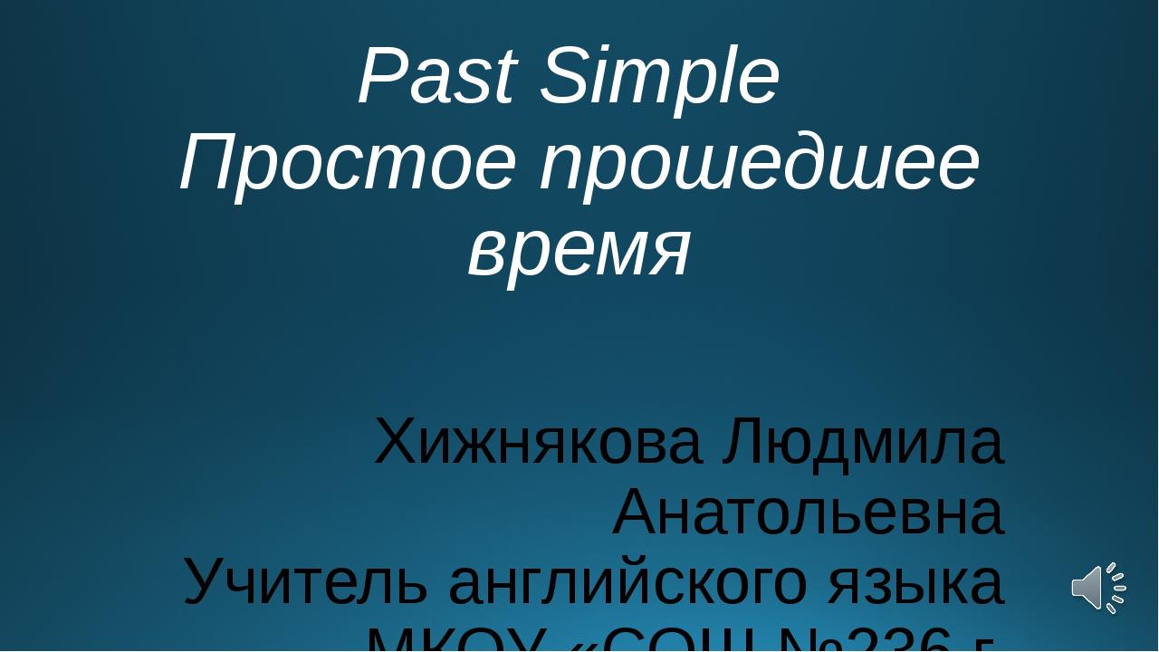 Past Simple Простое прошедшее время Хижнякова Людмила Анатольевна Учитель анг...