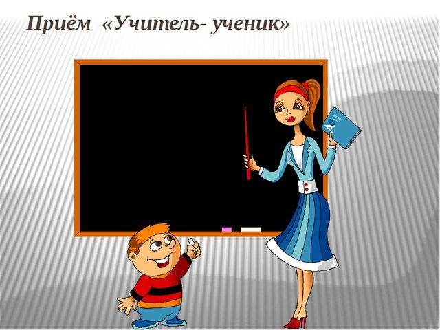 Приём «Учитель- ученик»