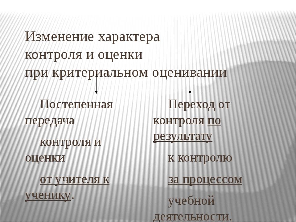 Изменение характера контроля и оценки при критериальном оценивании Постепенн...